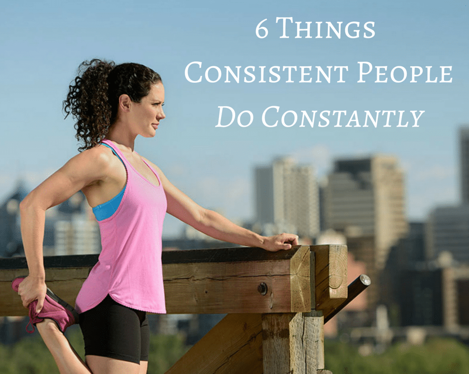 6 Things Consistent People Do Constantly